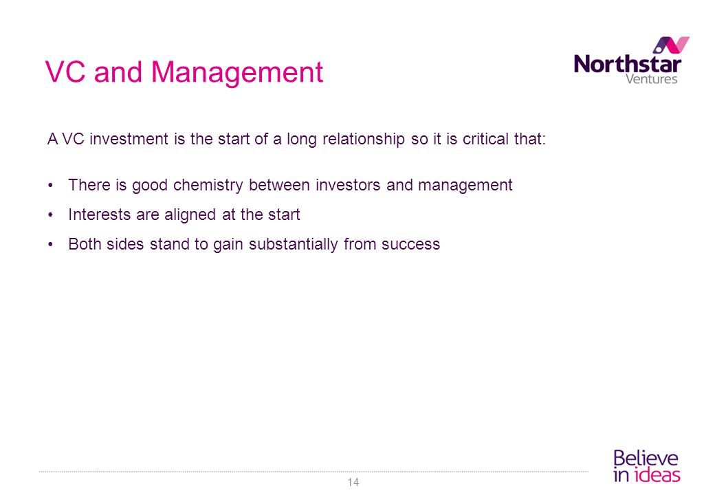 VC and Management A VC investment is the start of a long relationship so it is critical that: There is good chemistry between investors and management Interests are aligned at the start Both sides stand to gain substantially from success 14