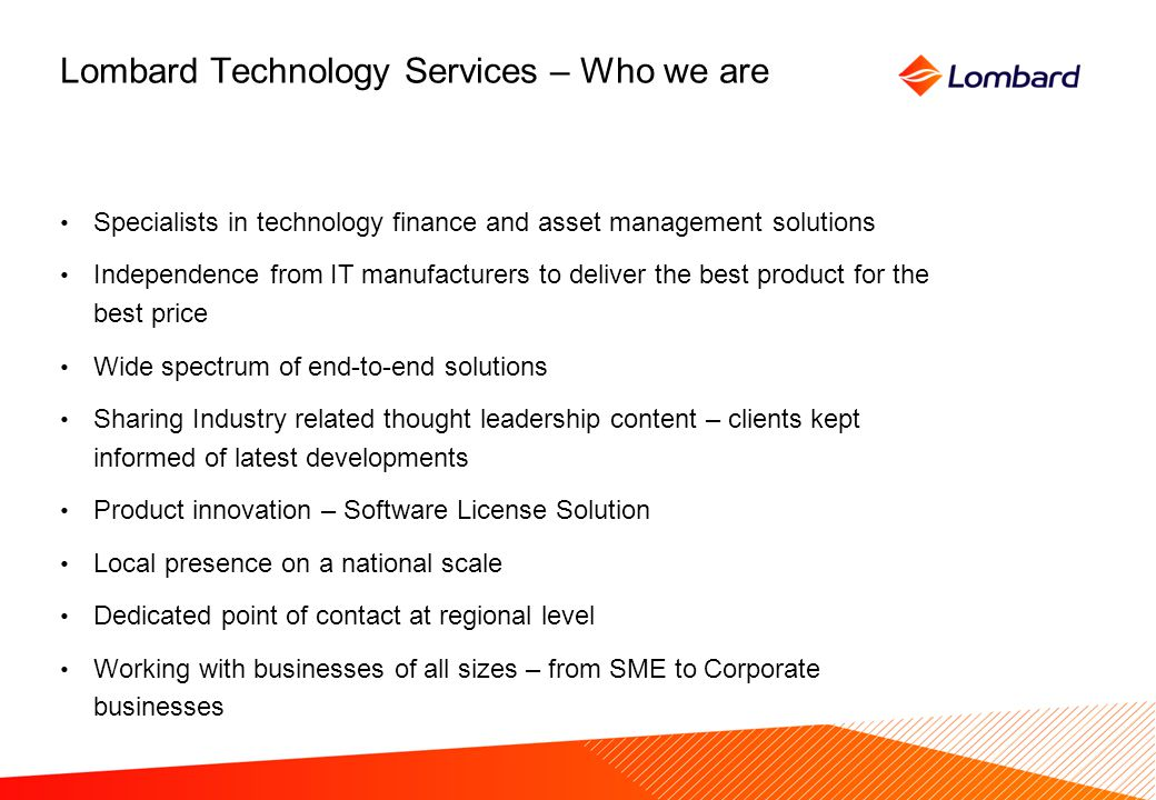 Lombard Technology Services – Who we are Specialists in technology finance and asset management solutions Independence from IT manufacturers to deliver the best product for the best price Wide spectrum of end-to-end solutions Sharing Industry related thought leadership content – clients kept informed of latest developments Product innovation – Software License Solution Local presence on a national scale Dedicated point of contact at regional level Working with businesses of all sizes – from SME to Corporate businesses