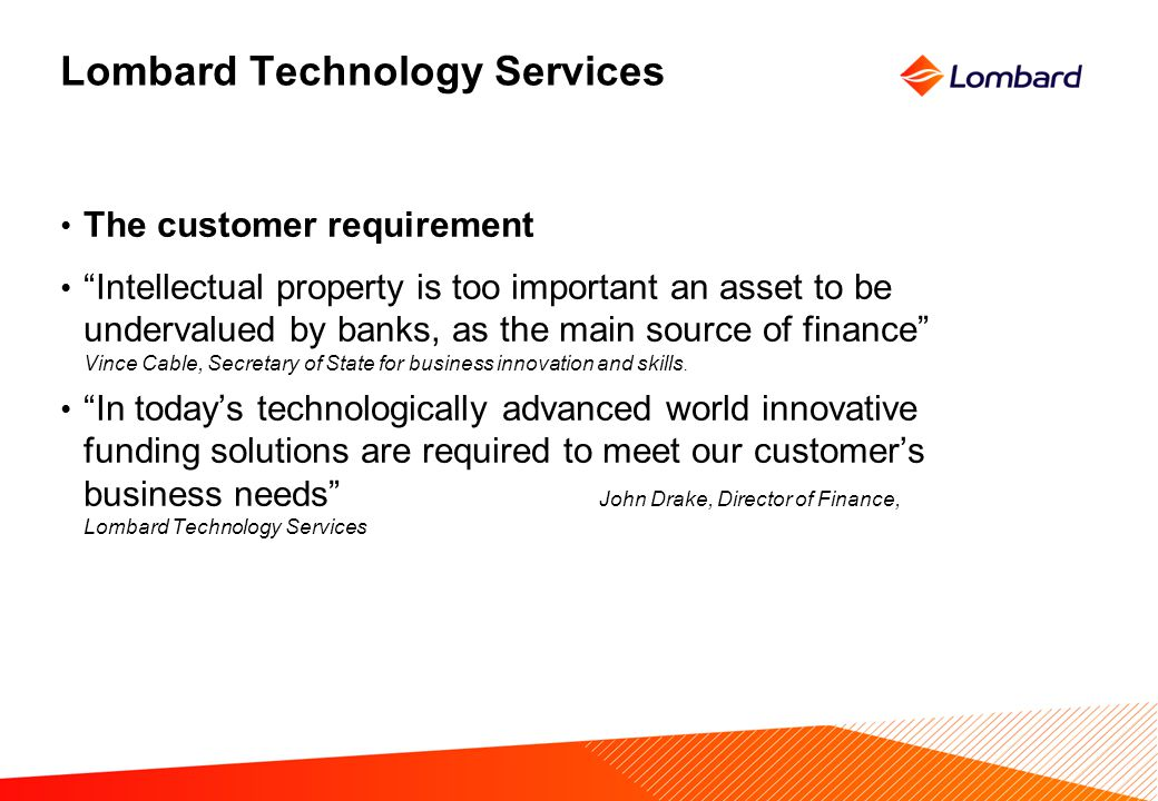 Lombard Technology Services The customer requirement Intellectual property is too important an asset to be undervalued by banks, as the main source of finance Vince Cable, Secretary of State for business innovation and skills.