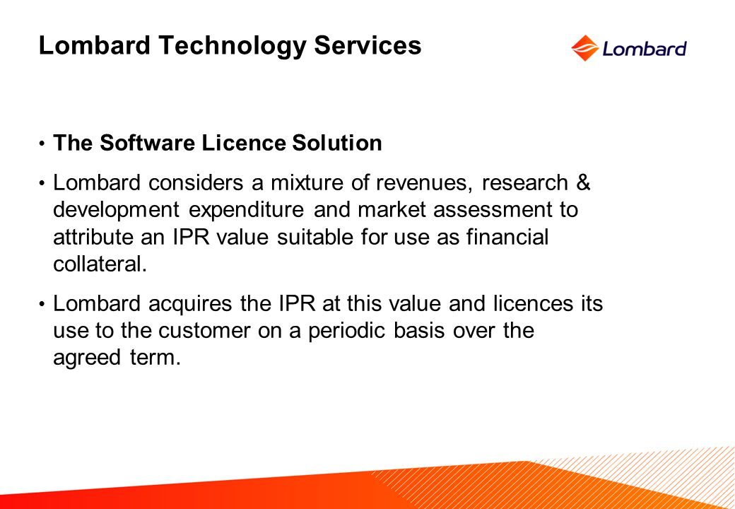 Lombard Technology Services The Software Licence Solution Lombard considers a mixture of revenues, research & development expenditure and market assessment to attribute an IPR value suitable for use as financial collateral.