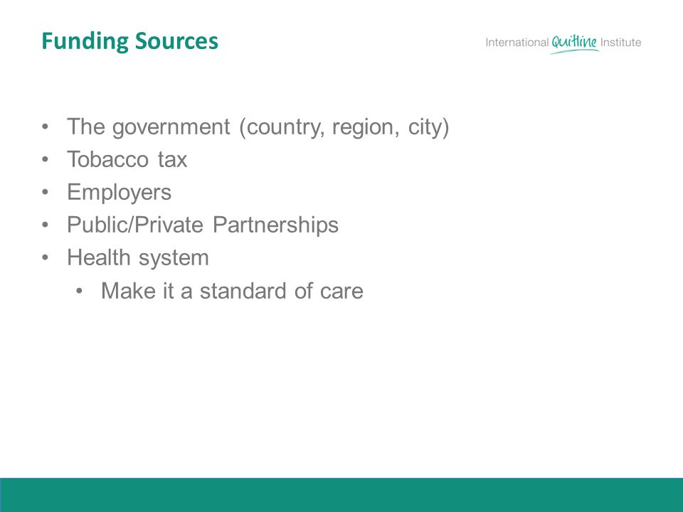 Funding Sources The government (country, region, city) Tobacco tax Employers Public/Private Partnerships Health system Make it a standard of care