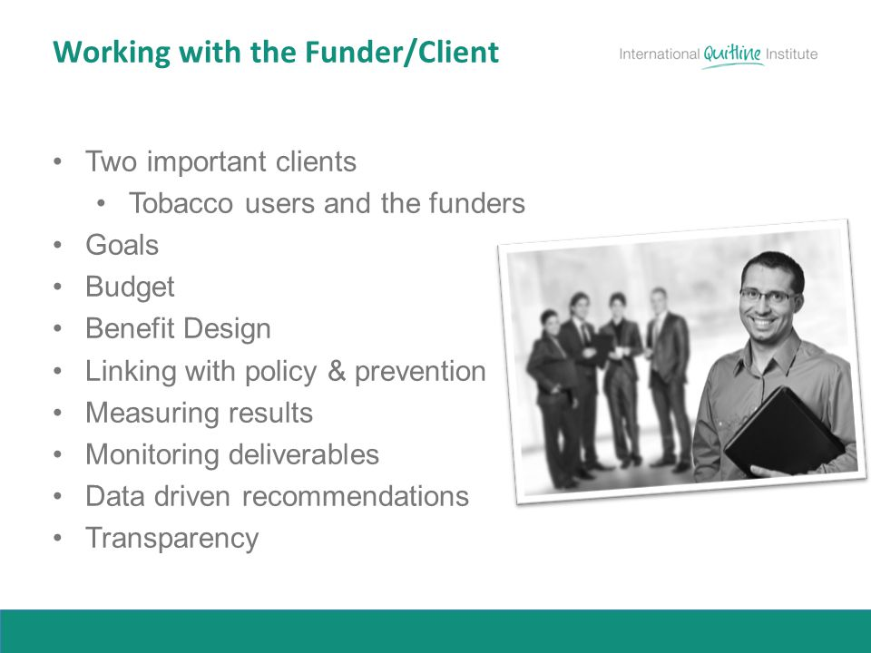 Working with the Funder/Client Two important clients Tobacco users and the funders Goals Budget Benefit Design Linking with policy & prevention Measuring results Monitoring deliverables Data driven recommendations Transparency