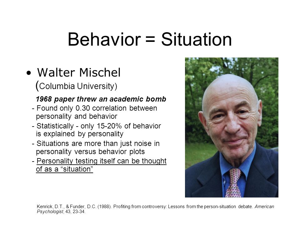 Behavior = Situation Walter Mischel ( Columbia University) 1968 paper threw an academic bomb - Found only 0.30 correlation between personality and behavior - Statistically - only 15-20% of behavior is explained by personality - Situations are more than just noise in personality versus behavior plots - Personality testing itself can be thought of as a situation Kenrick, D.T., & Funder, D.C.