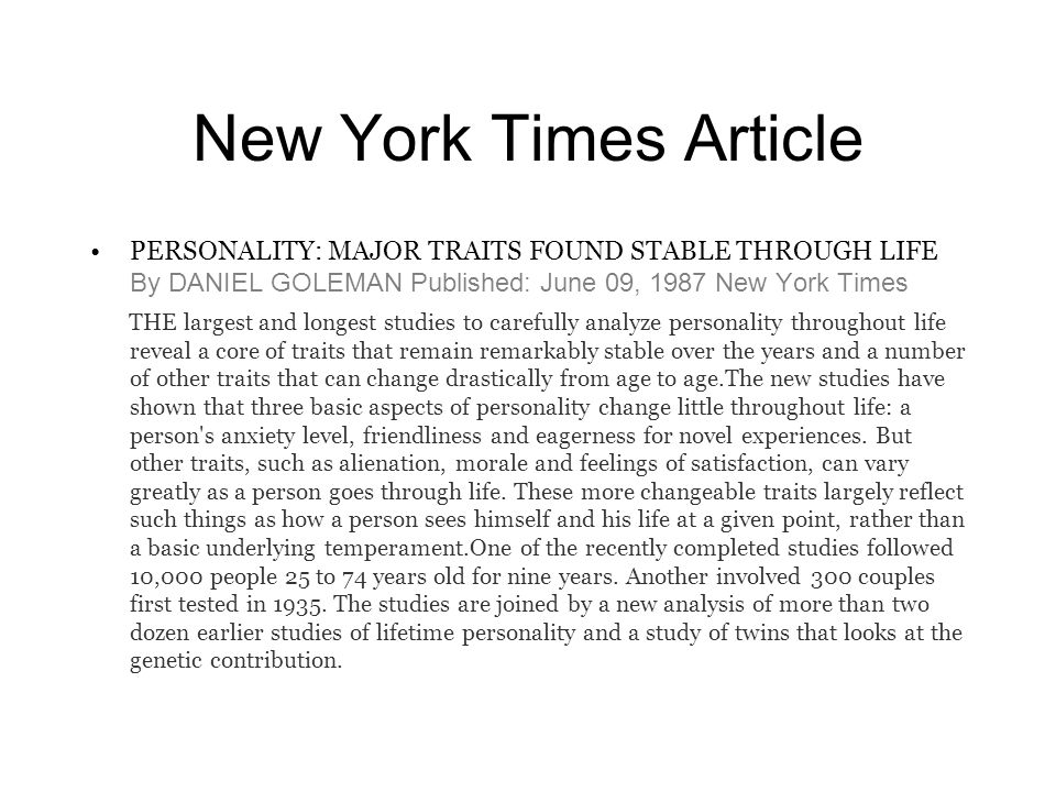 New York Times Article PERSONALITY: MAJOR TRAITS FOUND STABLE THROUGH LIFE By DANIEL GOLEMAN Published: June 09, 1987 New York Times THE largest and longest studies to carefully analyze personality throughout life reveal a core of traits that remain remarkably stable over the years and a number of other traits that can change drastically from age to age.The new studies have shown that three basic aspects of personality change little throughout life: a person s anxiety level, friendliness and eagerness for novel experiences.