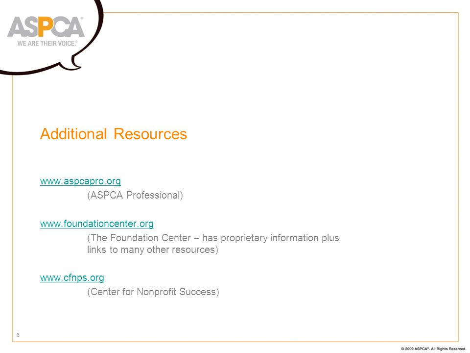 6 Additional Resources www.aspcapro.org (ASPCA Professional) www.foundationcenter.org (The Foundation Center – has proprietary information plus links to many other resources) www.cfnps.org (Center for Nonprofit Success)