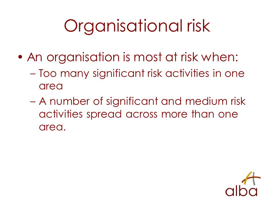 Organisational risk An organisation is most at risk when: –Too many significant risk activities in one area –A number of significant and medium risk activities spread across more than one area.