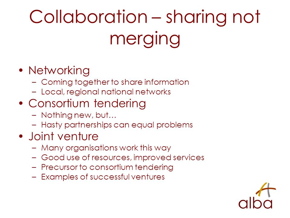 Collaboration – sharing not merging Networking –Coming together to share information –Local, regional national networks Consortium tendering –Nothing new, but… –Hasty partnerships can equal problems Joint venture –Many organisations work this way –Good use of resources, improved services –Precursor to consortium tendering –Examples of successful ventures