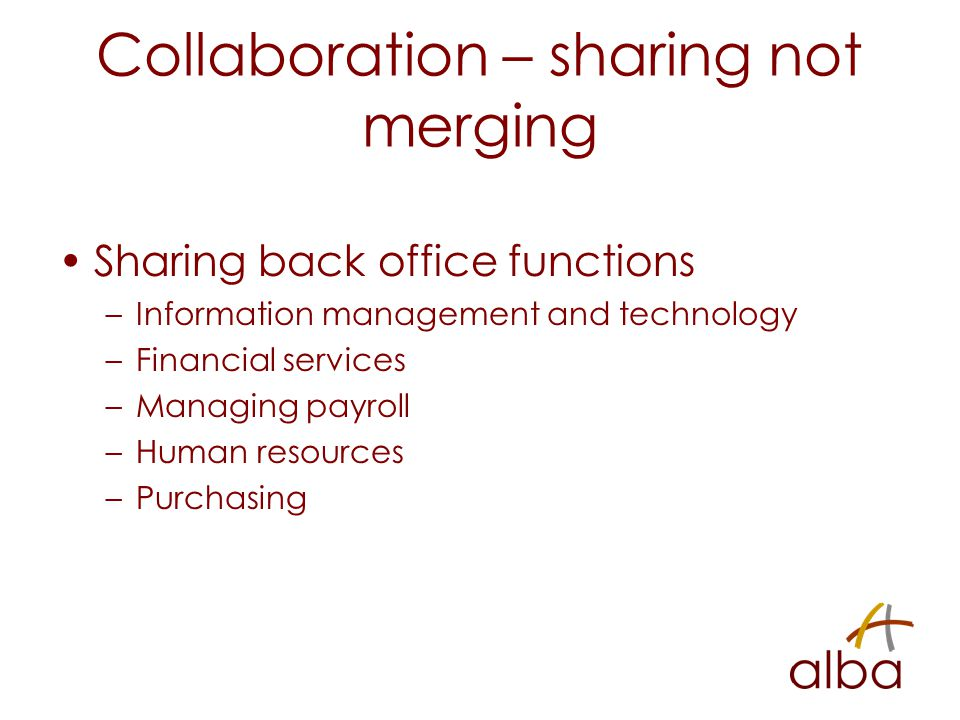 Collaboration – sharing not merging Sharing back office functions –Information management and technology –Financial services –Managing payroll –Human