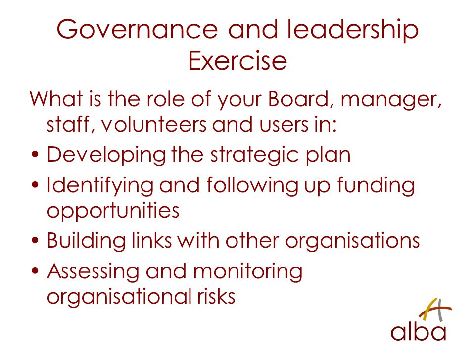 Governance and leadership Exercise What is the role of your Board, manager, staff, volunteers and users in: Developing the strategic plan Identifying and following up funding opportunities Building links with other organisations Assessing and monitoring organisational risks
