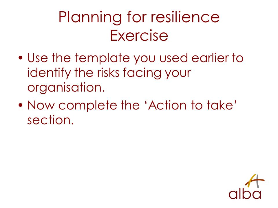 Planning for resilience Exercise Use the template you used earlier to identify the risks facing your organisation. Now complete the 'Action to take' s