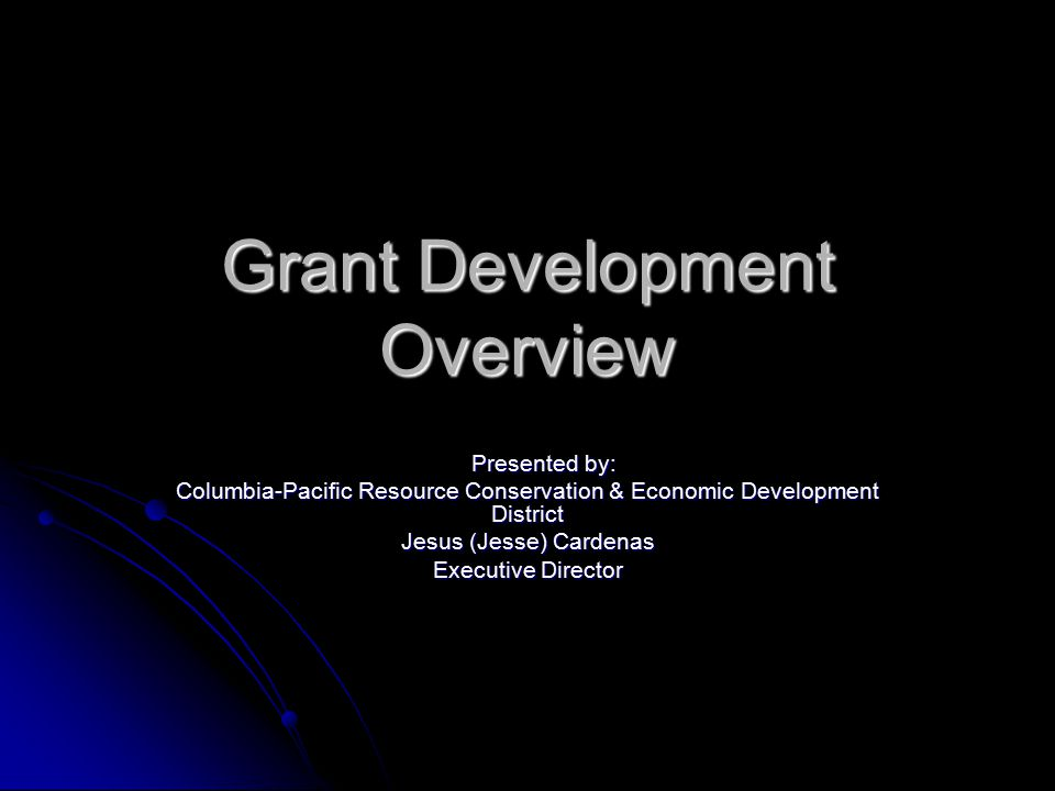 Grant Development Overview Presented by: Presented by: Columbia-Pacific Resource Conservation & Economic Development District Jesus (Jesse) Cardenas Executive Director