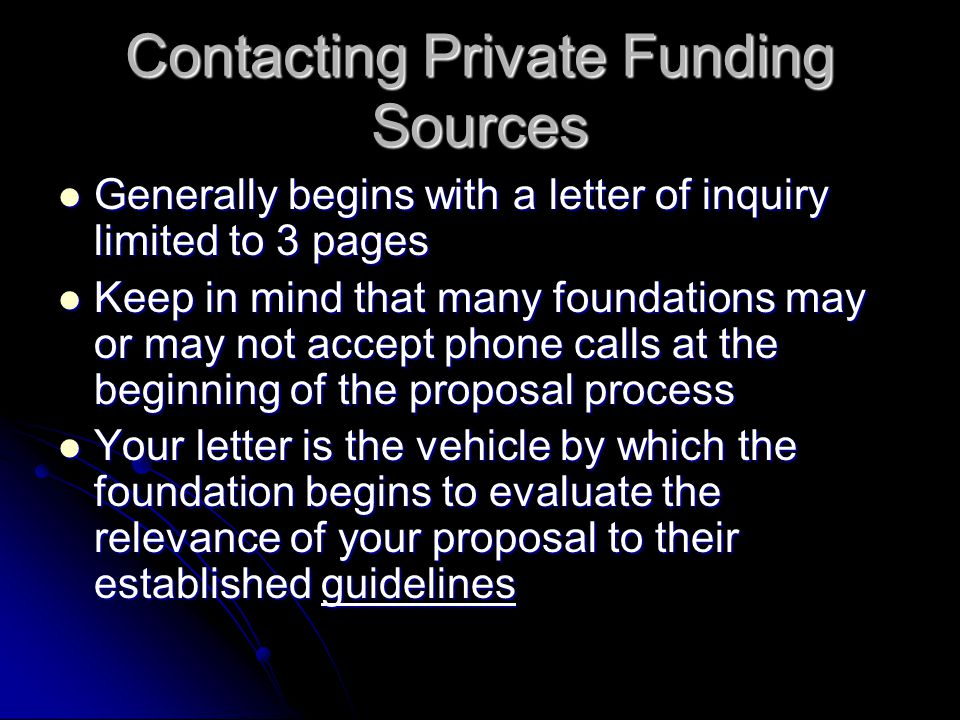 Contacting Private Funding Sources Generally begins with a letter of inquiry limited to 3 pages Generally begins with a letter of inquiry limited to 3 pages Keep in mind that many foundations may or may not accept phone calls at the beginning of the proposal process Keep in mind that many foundations may or may not accept phone calls at the beginning of the proposal process Your letter is the vehicle by which the foundation begins to evaluate the relevance of your proposal to their established guidelines Your letter is the vehicle by which the foundation begins to evaluate the relevance of your proposal to their established guidelines