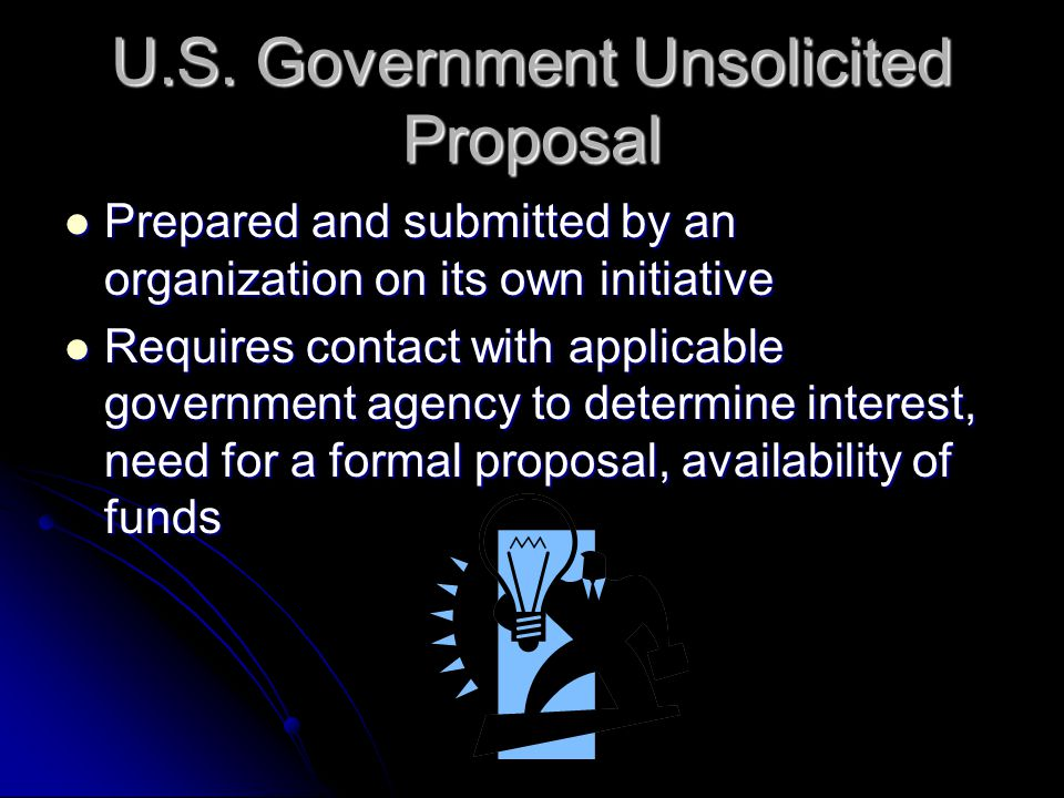 U.S. Government Unsolicited Proposal Prepared and submitted by an organization on its own initiative Prepared and submitted by an organization on its