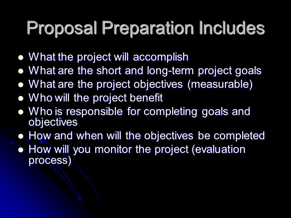 Proposal Preparation Includes What the project will accomplish What the project will accomplish What are the short and long-term project goals What ar