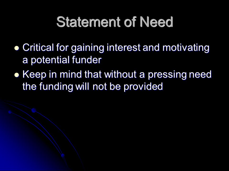 Statement of Need Critical for gaining interest and motivating a potential funder Critical for gaining interest and motivating a potential funder Keep in mind that without a pressing need the funding will not be provided Keep in mind that without a pressing need the funding will not be provided