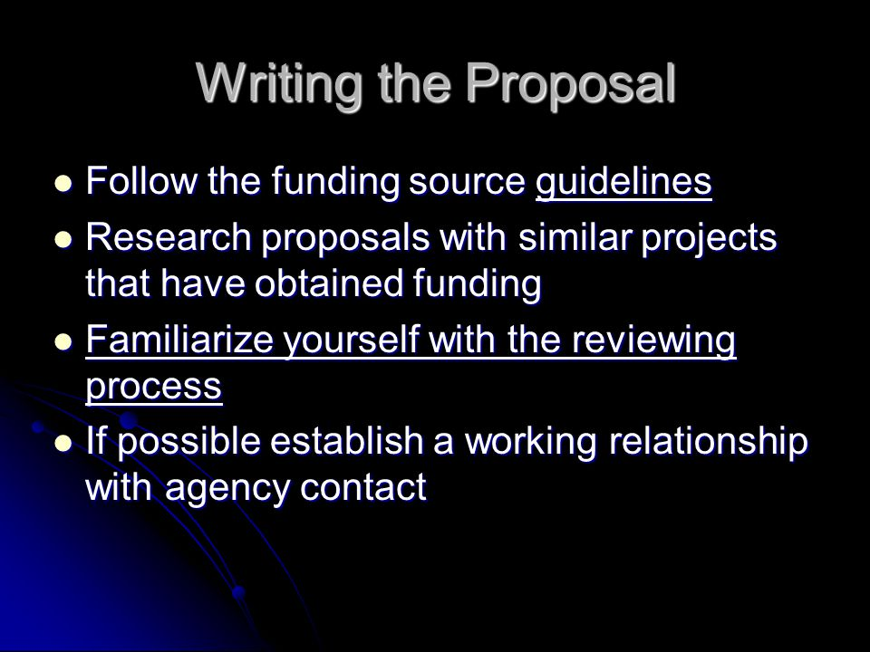 Writing the Proposal Follow the funding source guidelines Follow the funding source guidelines Research proposals with similar projects that have obtained funding Research proposals with similar projects that have obtained funding Familiarize yourself with the reviewing process Familiarize yourself with the reviewing process If possible establish a working relationship with agency contact If possible establish a working relationship with agency contact