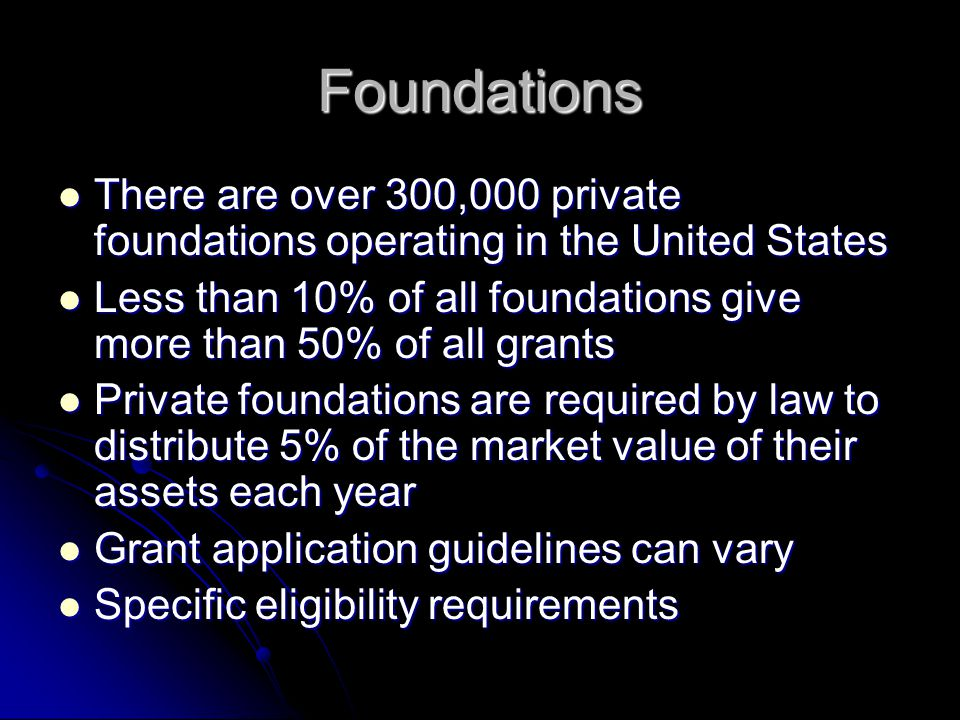 Foundations There are over 300,000 private foundations operating in the United States There are over 300,000 private foundations operating in the United States Less than 10% of all foundations give more than 50% of all grants Less than 10% of all foundations give more than 50% of all grants Private foundations are required by law to distribute 5% of the market value of their assets each year Private foundations are required by law to distribute 5% of the market value of their assets each year Grant application guidelines can vary Grant application guidelines can vary Specific eligibility requirements Specific eligibility requirements