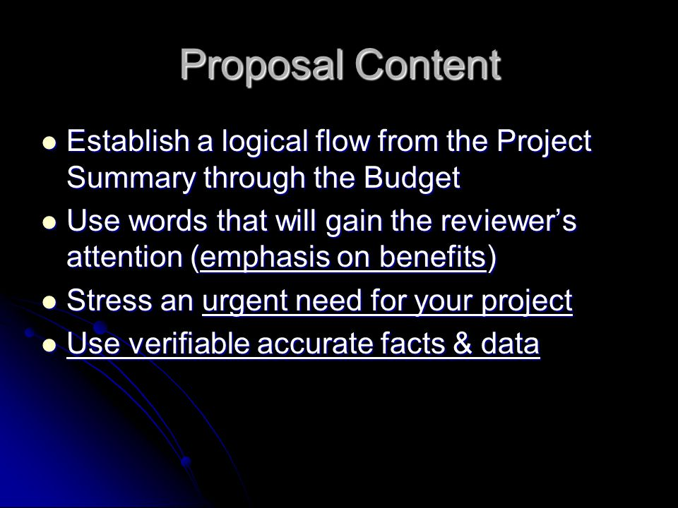 Proposal Content Establish a logical flow from the Project Summary through the Budget Establish a logical flow from the Project Summary through the Budget Use words that will gain the reviewer's attention (emphasis on benefits) Use words that will gain the reviewer's attention (emphasis on benefits) Stress an urgent need for your project Stress an urgent need for your project Use verifiable accurate facts & data Use verifiable accurate facts & data