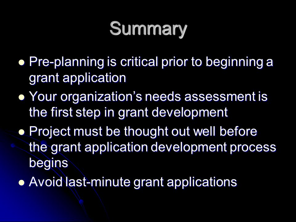 Summary Pre-planning is critical prior to beginning a grant application Pre-planning is critical prior to beginning a grant application Your organizat