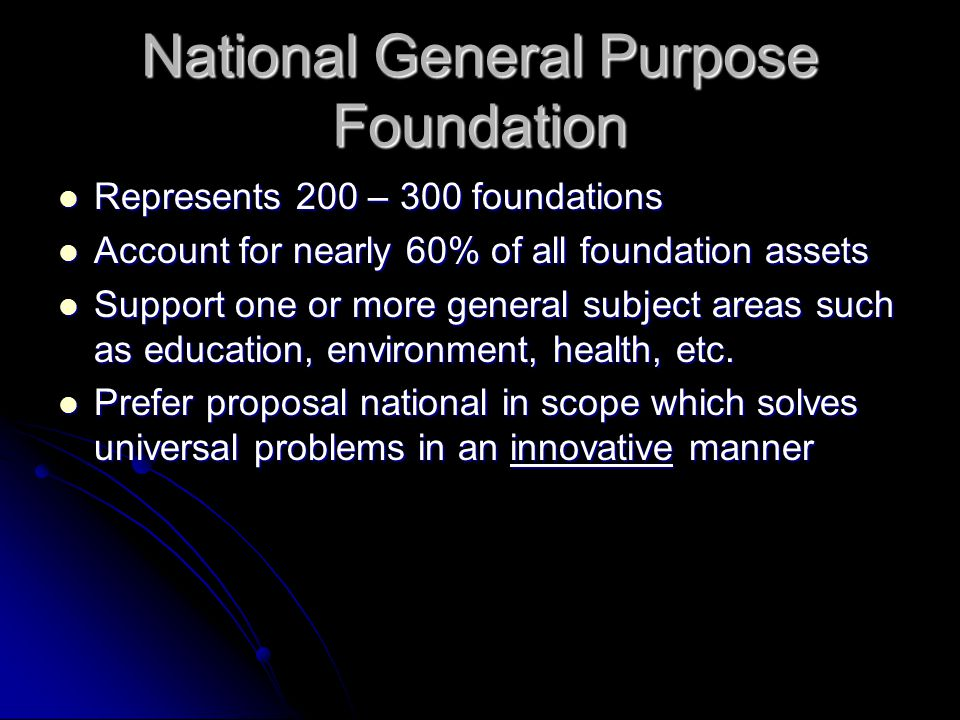 National General Purpose Foundation Represents 200 – 300 foundations Represents 200 – 300 foundations Account for nearly 60% of all foundation assets Account for nearly 60% of all foundation assets Support one or more general subject areas such as education, environment, health, etc.