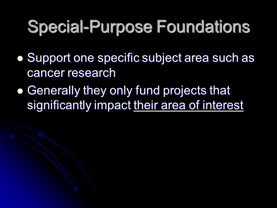 Special-Purpose Foundations Support one specific subject area such as cancer research Support one specific subject area such as cancer research Generally they only fund projects that significantly impact their area of interest Generally they only fund projects that significantly impact their area of interest