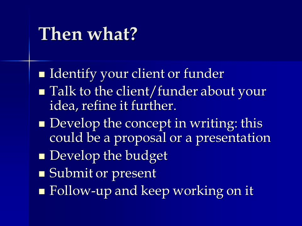 Then what? Identify your client or funder Identify your client or funder Talk to the client/funder about your idea, refine it further. Talk to the cli