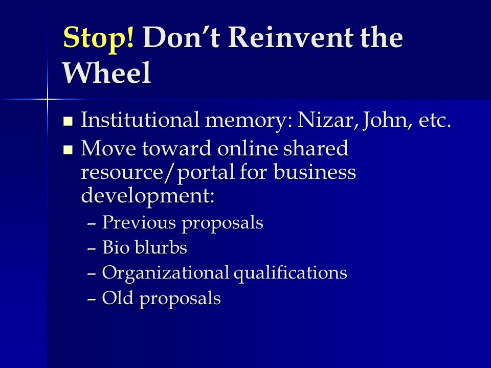 Stop! Don't Reinvent the Wheel Institutional memory: Nizar, John, etc. Institutional memory: Nizar, John, etc. Move toward online shared resource/port