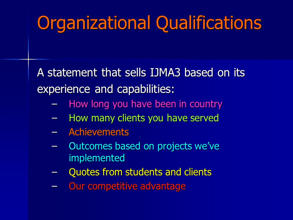Organizational Qualifications A statement that sells IJMA3 based on its experience and capabilities: –How long you have been in country –How many clie
