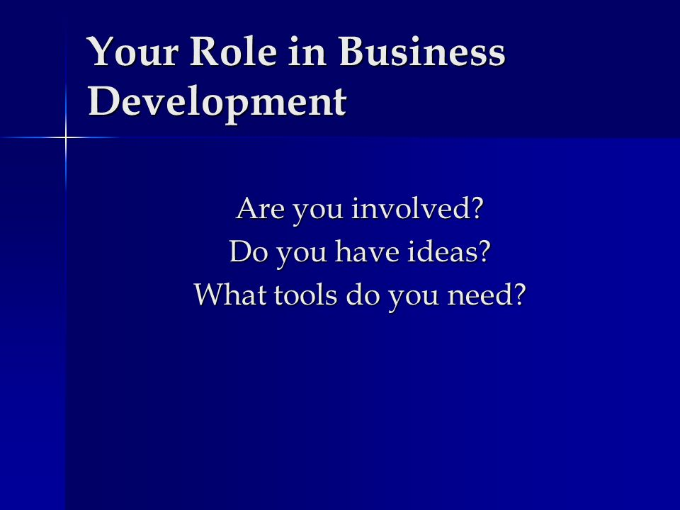 Your Role in Business Development Are you involved? Do you have ideas? What tools do you need?