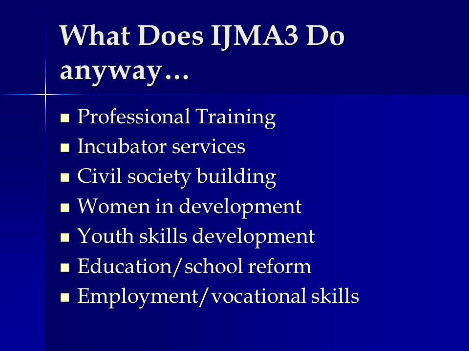 What Does IJMA3 Do anyway… Professional Training Professional Training Incubator services Incubator services Civil society building Civil society buil