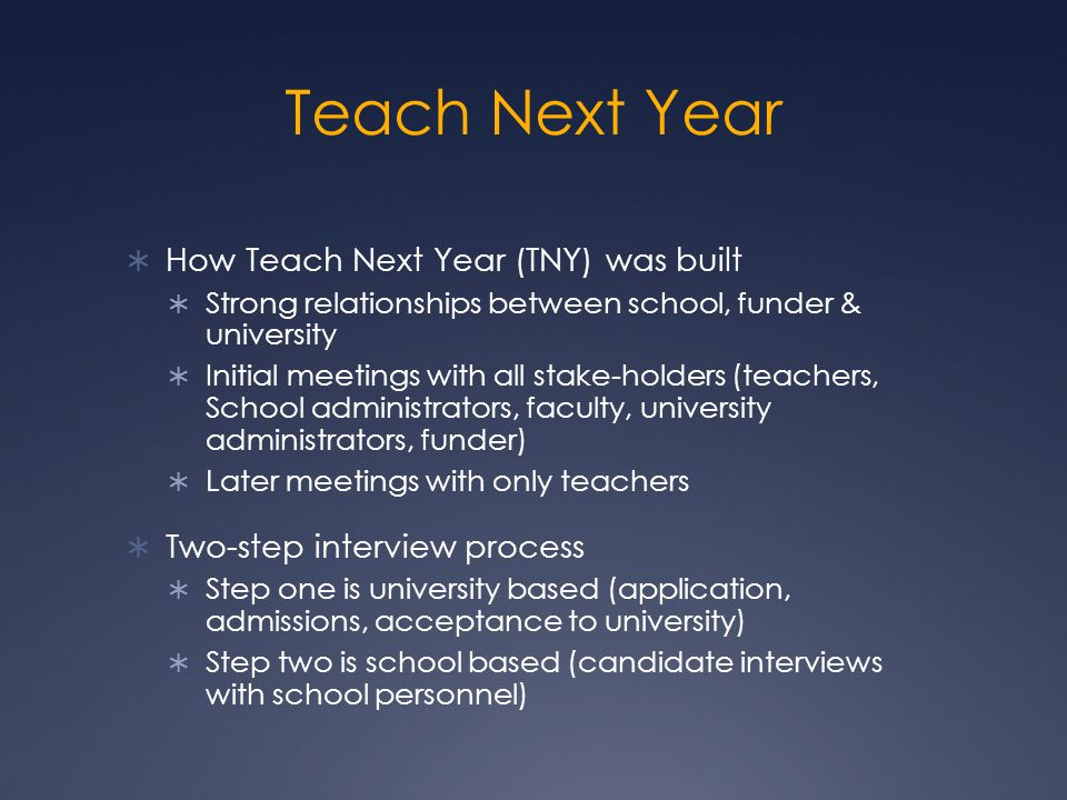 Teach Next Year  How Teach Next Year (TNY) was built  Strong relationships between school, funder & university  Initial meetings with all stake-holders (teachers, School administrators, faculty, university administrators, funder)  Later meetings with only teachers  Two-step interview process  Step one is university based (application, admissions, acceptance to university)  Step two is school based (candidate interviews with school personnel)