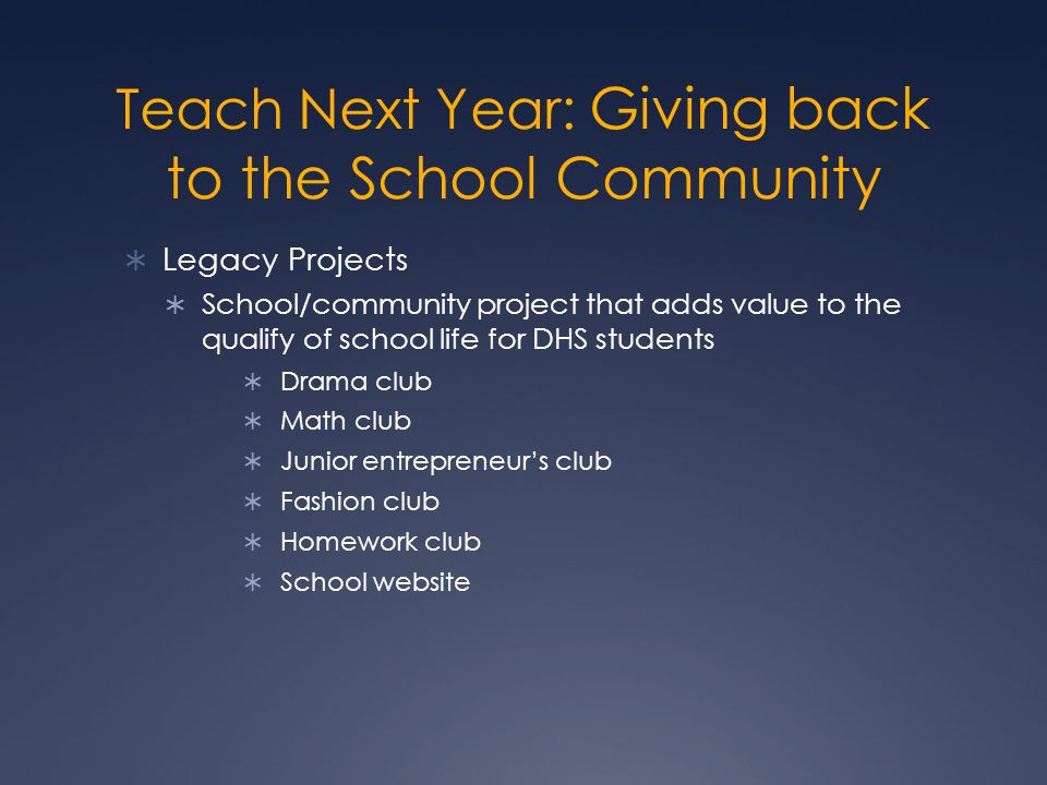 Teach Next Year: Giving back to the School Community  Legacy Projects  School/community project that adds value to the qualify of school life for DH