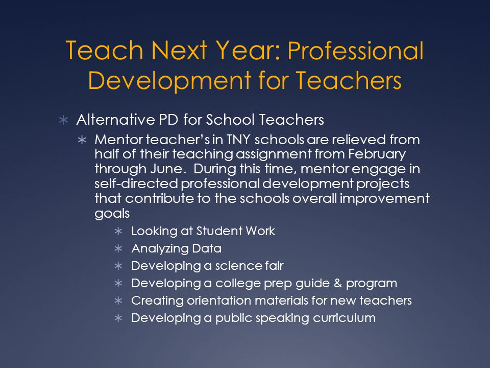 Teach Next Year: Professional Development for Teachers  Alternative PD for School Teachers  Mentor teacher's in TNY schools are relieved from half of their teaching assignment from February through June.
