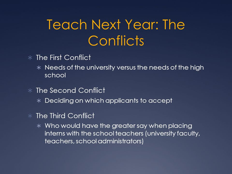 Teach Next Year: The Conflicts  The First Conflict  Needs of the university versus the needs of the high school  The Second Conflict  Deciding on which applicants to accept  The Third Conflict  Who would have the greater say when placing interns with the school teachers (university faculty, teachers, school administrators)