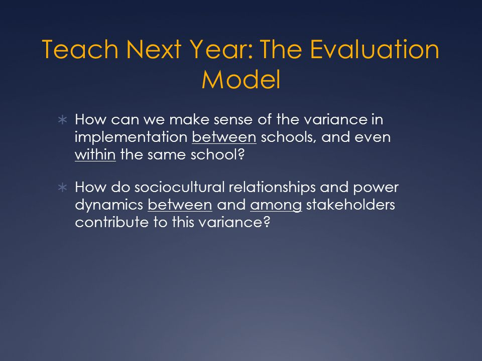 Teach Next Year: The Evaluation Model  How can we make sense of the variance in implementation between schools, and even within the same school.