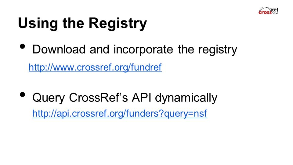Using the Registry Download and incorporate the registry http://www.crossref.org/fundref Query CrossRef's API dynamically http://api.crossref.org/funders?query=nsf