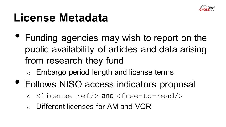 License Metadata Funding agencies may wish to report on the public availability of articles and data arising from research they fund o Embargo period length and license terms Follows NISO access indicators proposal o and o Different licenses for AM and VOR
