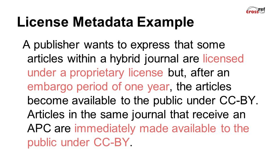 License Metadata Example A publisher wants to express that some articles within a hybrid journal are licensed under a proprietary license but, after an embargo period of one year, the articles become available to the public under CC-BY.