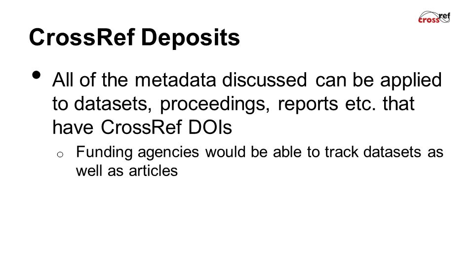 CrossRef Deposits All of the metadata discussed can be applied to datasets, proceedings, reports etc.