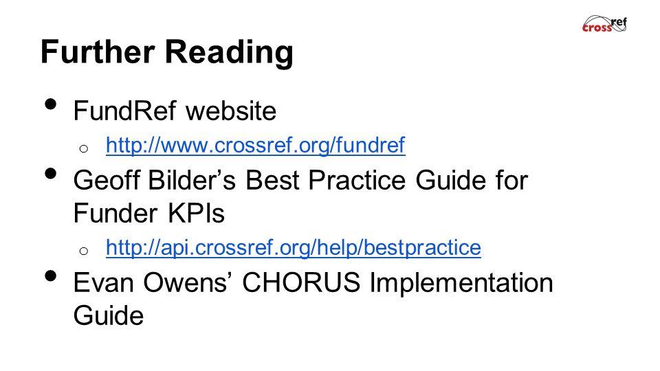 Further Reading FundRef website o http://www.crossref.org/fundref http://www.crossref.org/fundref Geoff Bilder's Best Practice Guide for Funder KPIs o http://api.crossref.org/help/bestpractice http://api.crossref.org/help/bestpractice Evan Owens' CHORUS Implementation Guide