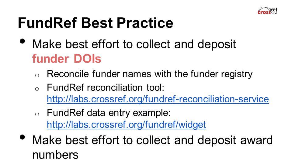 FundRef Best Practice Make best effort to collect and deposit funder DOIs o Reconcile funder names with the funder registry o FundRef reconciliation tool: http://labs.crossref.org/fundref-reconciliation-service http://labs.crossref.org/fundref-reconciliation-service o FundRef data entry example: http://labs.crossref.org/fundref/widget http://labs.crossref.org/fundref/widget Make best effort to collect and deposit award numbers