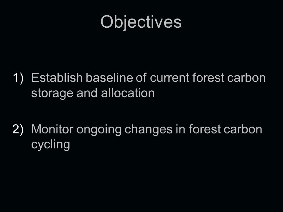 Objectives 1) 1)Establish baseline of current forest carbon storage and allocation 2) 2)Monitor ongoing changes in forest carbon cycling