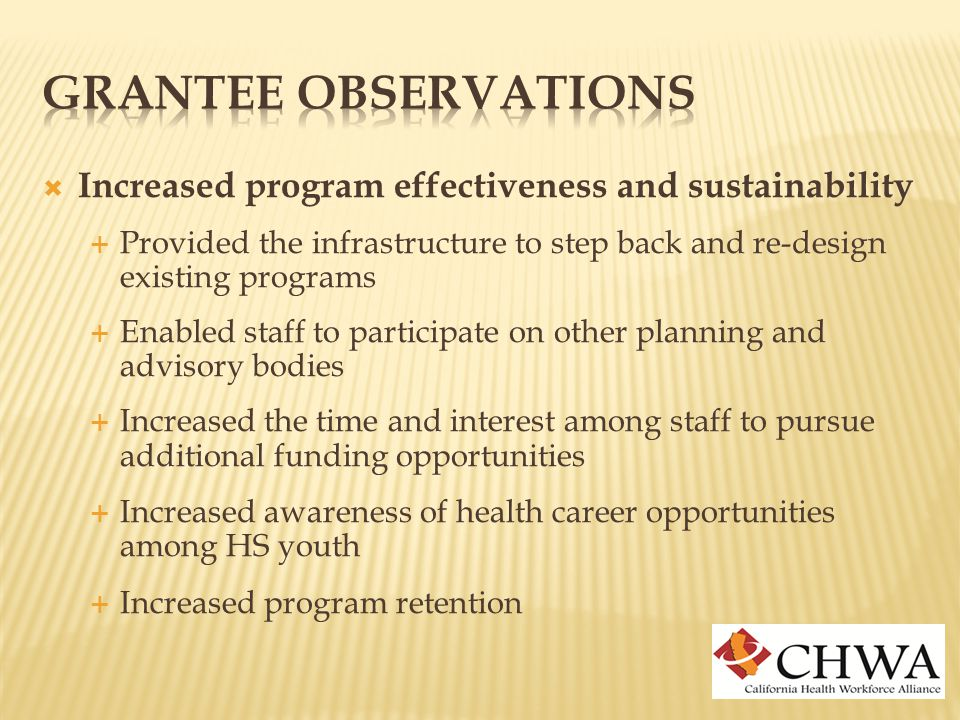  Increased program effectiveness and sustainability  Provided the infrastructure to step back and re-design existing programs  Enabled staff to participate on other planning and advisory bodies  Increased the time and interest among staff to pursue additional funding opportunities  Increased awareness of health career opportunities among HS youth  Increased program retention