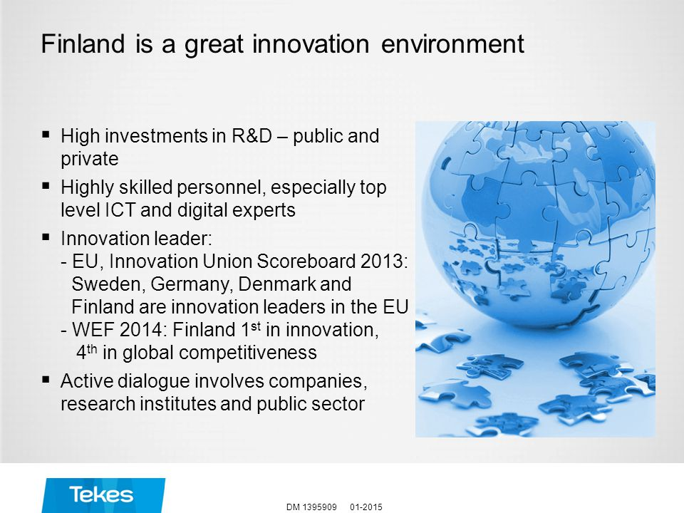 Finland is a great innovation environment  High investments in R&D – public and private  Highly skilled personnel, especially top level ICT and digital experts  Innovation leader: - EU, Innovation Union Scoreboard 2013: Sweden, Germany, Denmark and Finland are innovation leaders in the EU - WEF 2014: Finland 1 st in innovation, 4 th in global competitiveness  Active dialogue involves companies, research institutes and public sector 01-2015DM 1395909