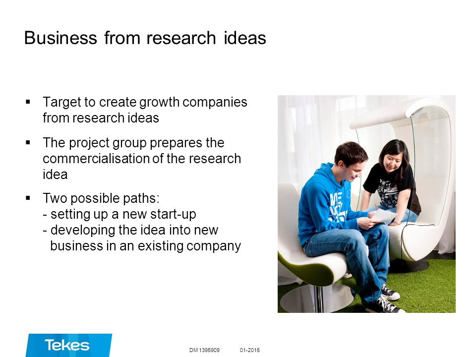 Business from research ideas  Target to create growth companies from research ideas  The project group prepares the commercialisation of the research idea  Two possible paths: - setting up a new start-up - developing the idea into new business in an existing company DM 139590901-2015
