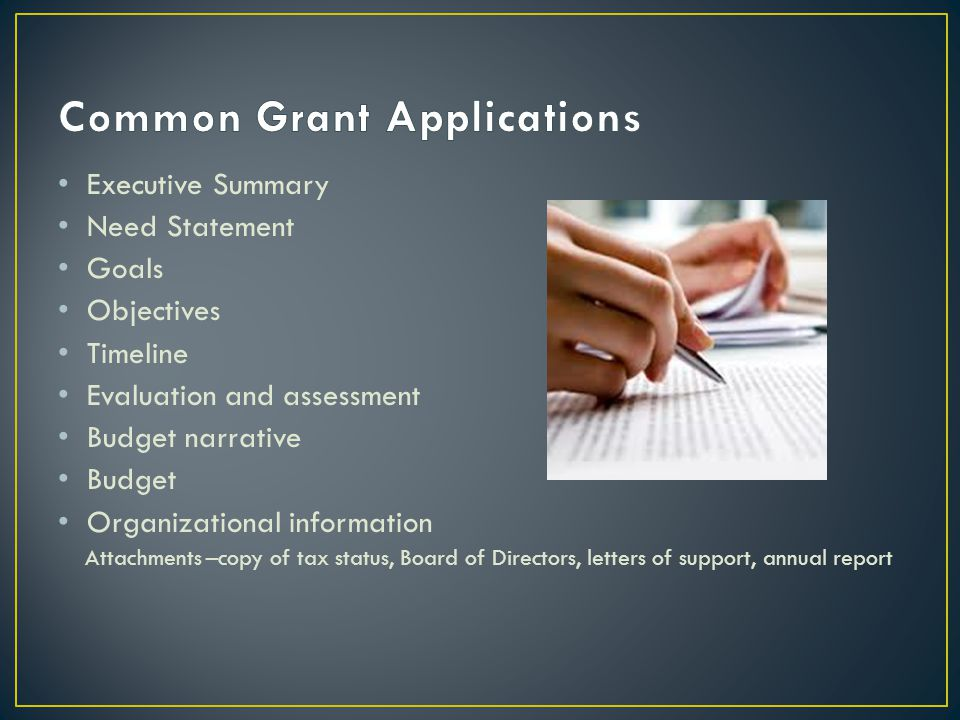 Executive Summary Need Statement Goals Objectives Timeline Evaluation and assessment Budget narrative Budget Organizational information Attachments –copy of tax status, Board of Directors, letters of support, annual report