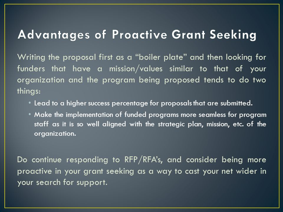 Writing the proposal first as a boiler plate and then looking for funders that have a mission/values similar to that of your organization and the program being proposed tends to do two things: Lead to a higher success percentage for proposals that are submitted.