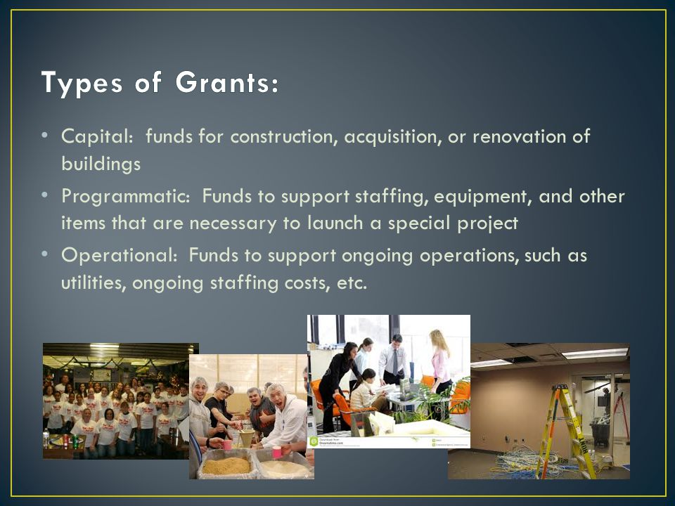 Capital: funds for construction, acquisition, or renovation of buildings Programmatic: Funds to support staffing, equipment, and other items that are necessary to launch a special project Operational: Funds to support ongoing operations, such as utilities, ongoing staffing costs, etc.