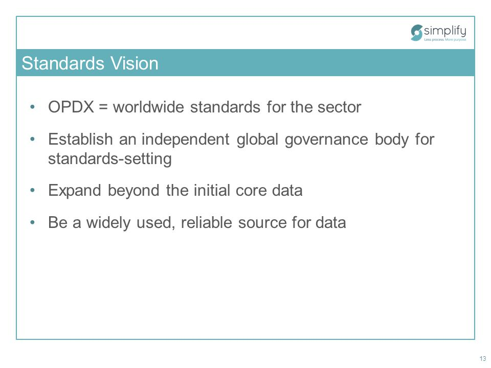 Standards Vision OPDX = worldwide standards for the sector Establish an independent global governance body for standards-setting Expand beyond the initial core data Be a widely used, reliable source for data 13