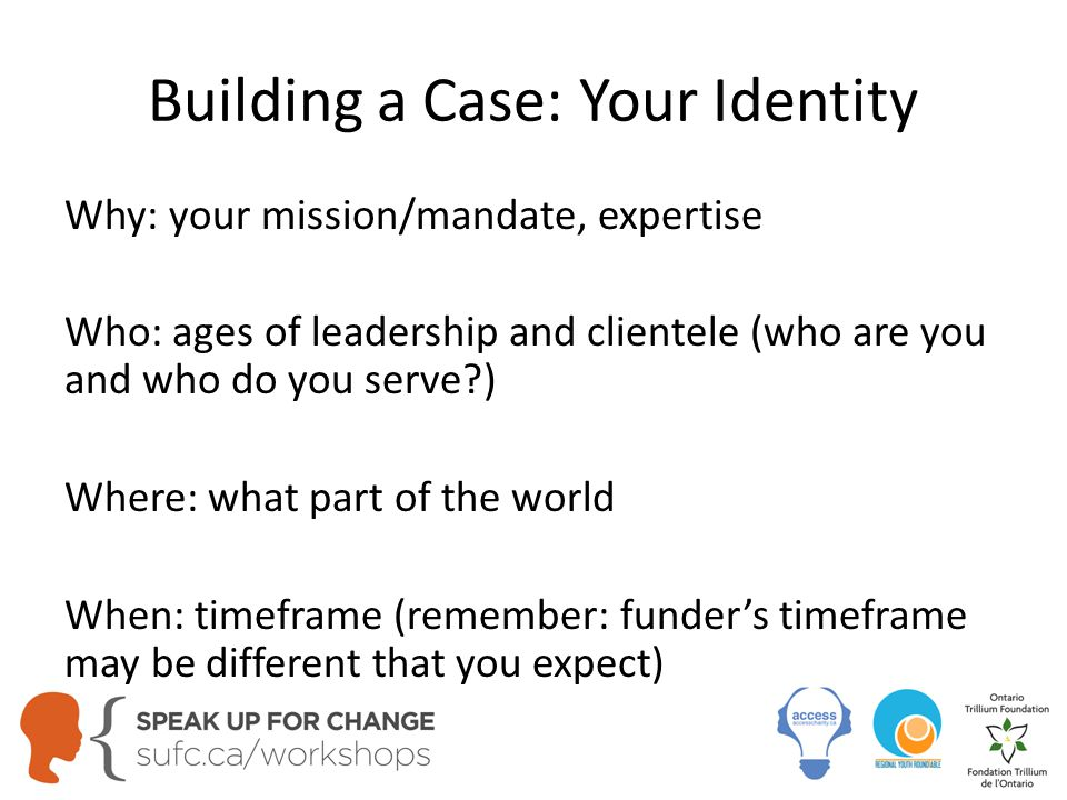 Building a Case: Your Identity Why: your mission/mandate, expertise Who: ages of leadership and clientele (who are you and who do you serve?) Where: what part of the world When: timeframe (remember: funder's timeframe may be different that you expect)